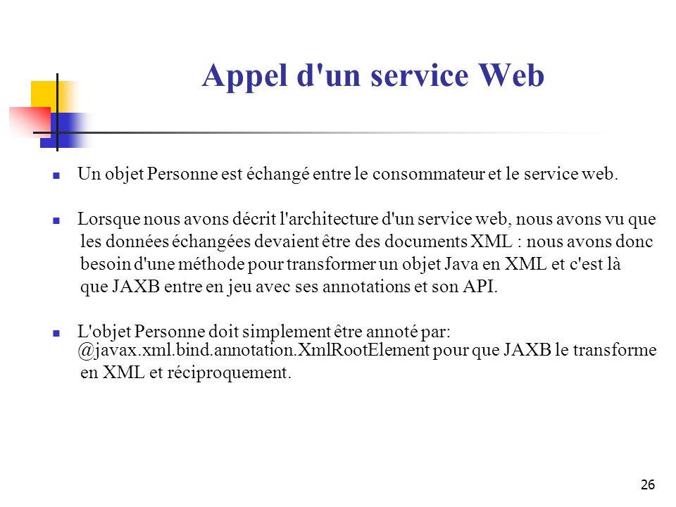 26 Appel d'un service Web Un objet Personne est échangé entre le consommateur et le service web. Lorsque nous avons décrit l'architecture d'un service