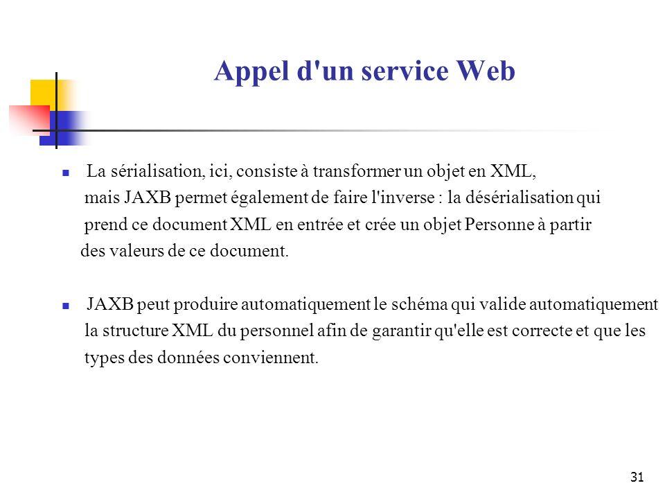 31 Appel d'un service Web La sérialisation, ici, consiste à transformer un objet en XML, mais JAXB permet également de faire l'inverse : la désérialis