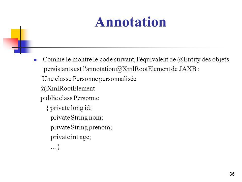 36 Annotation Comme le montre le code suivant, l'équivalent de @Entity des objets persistants est l'annotation @XmlRootElement de JAXB : Une classe Pe