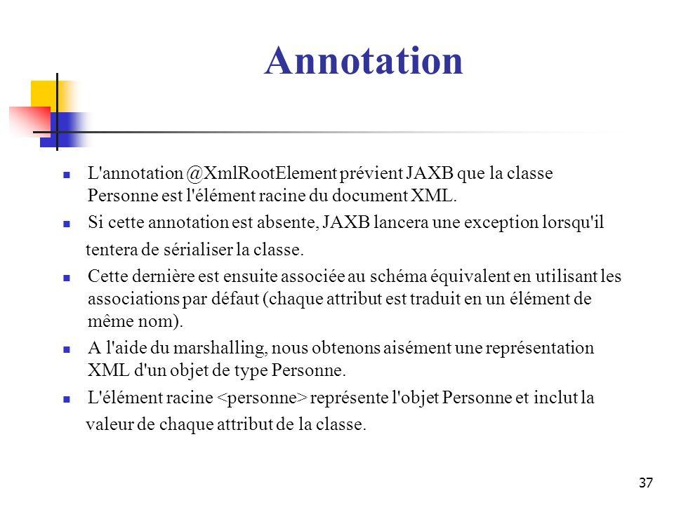 37 L'annotation @XmlRootElement prévient JAXB que la classe Personne est l'élément racine du document XML. Si cette annotation est absente, JAXB lance