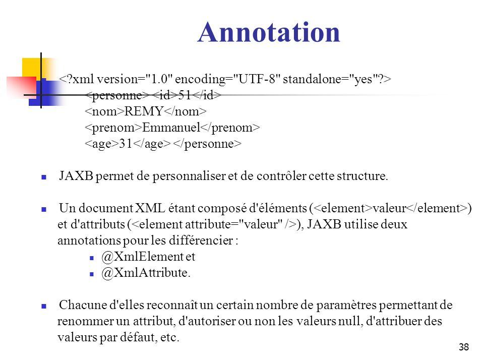 38 Annotation 51 REMY Emmanuel 31 JAXB permet de personnaliser et de contrôler cette structure. Un document XML étant composé d'éléments ( valeur ) et