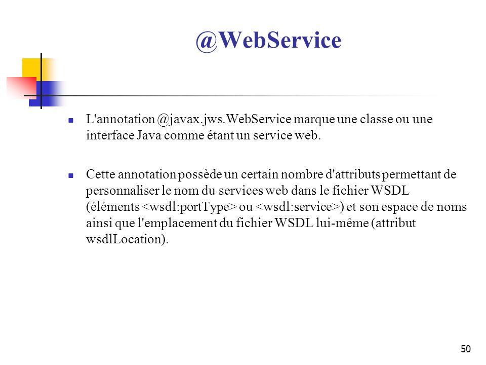 50 @WebService L'annotation @javax.jws.WebService marque une classe ou une interface Java comme étant un service web. Cette annotation possède un cert