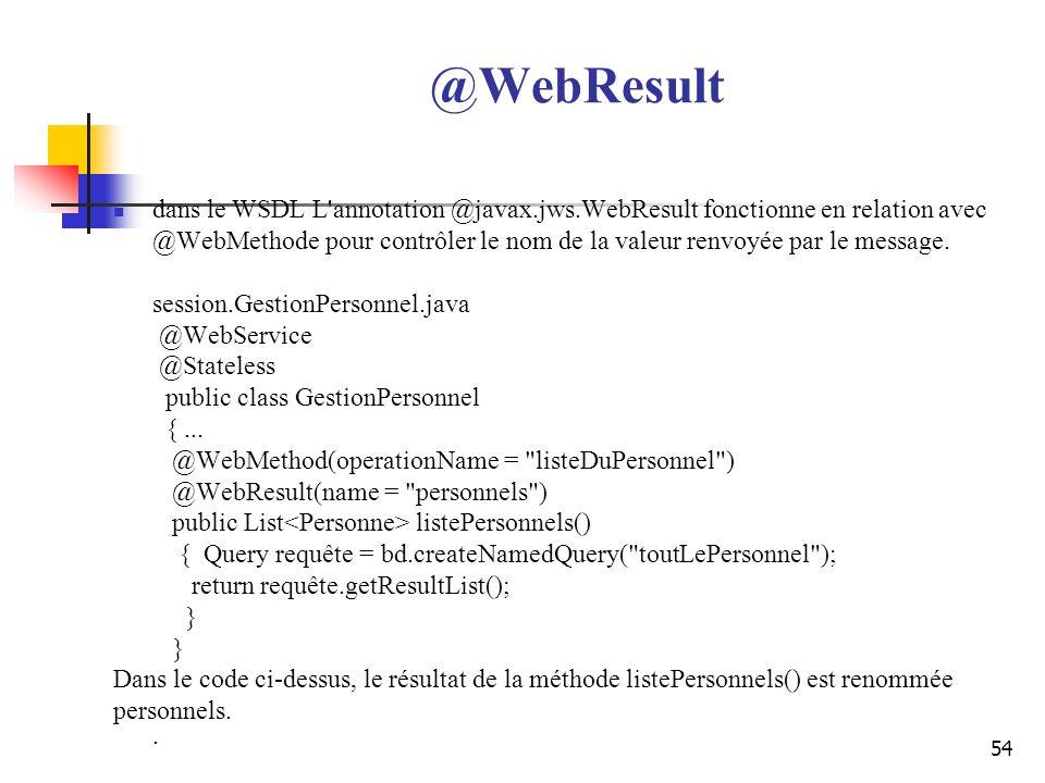 54 @WebResult dans le WSDL L'annotation @javax.jws.WebResult fonctionne en relation avec @WebMethode pour contrôler le nom de la valeur renvoyée par l