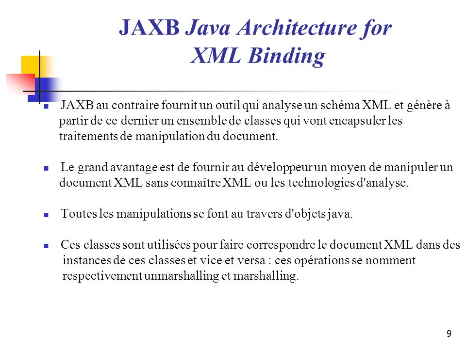 9 JAXB Java Architecture for XML Binding JAXB au contraire fournit un outil qui analyse un schéma XML et génère à partir de ce dernier un ensemble de