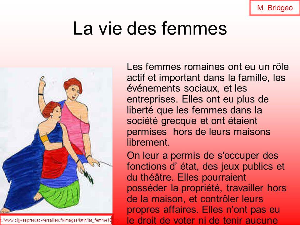La vie des femmes Les femmes romaines ont eu un rôle actif et important dans la famille, les événements sociaux, et les entreprises. Elles ont eu plus