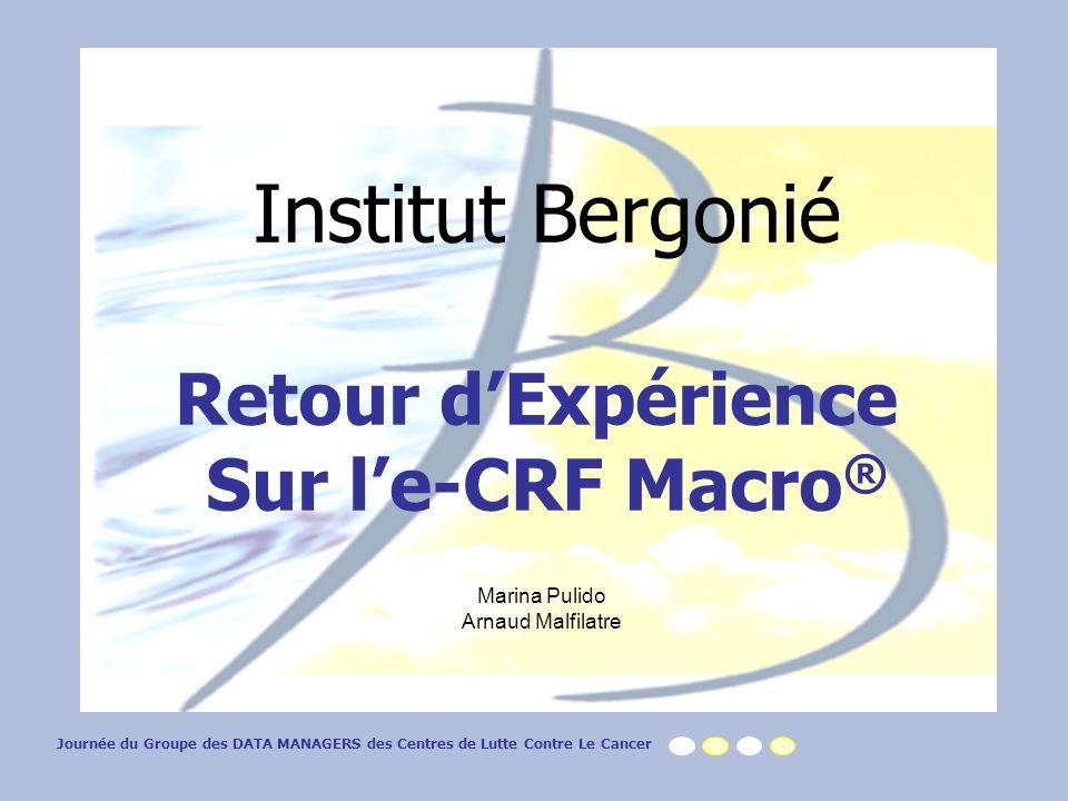 Institut Bergonié Retour dExpérience Sur le-CRF Macro ® Marina Pulido Arnaud Malfilatre Journée du Groupe des DATA MANAGERS des Centres de Lutte Contre Le Cancer