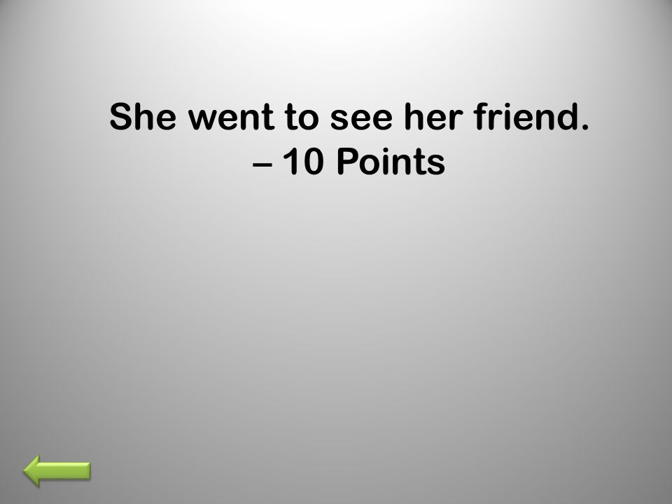 She went to see her friend. – 10 Points