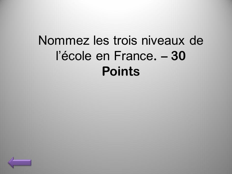 Nommez les trois niveaux de lécole en France. – 30 Points