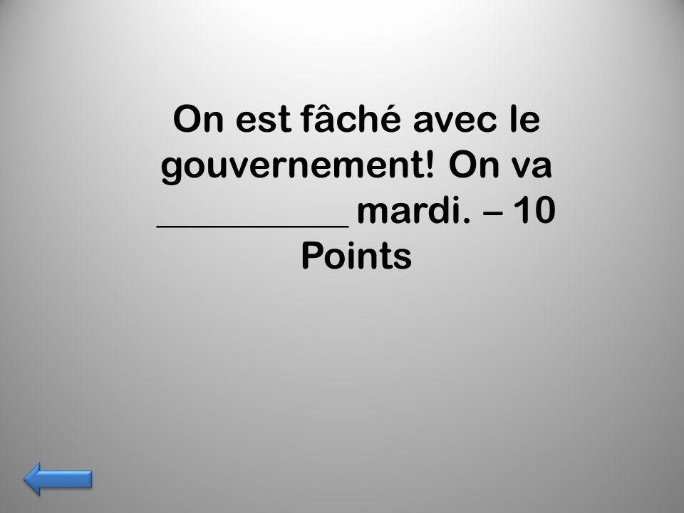 On est fâché avec le gouvernement! On va __________ mardi. – 10 Points