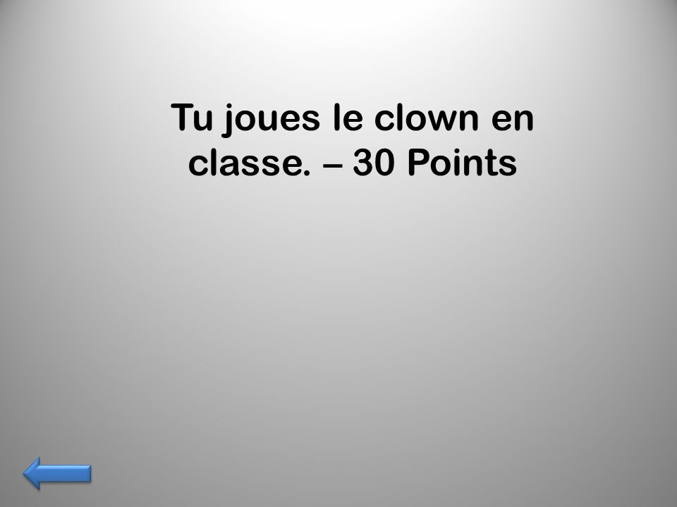 Tu joues le clown en classe. – 30 Points