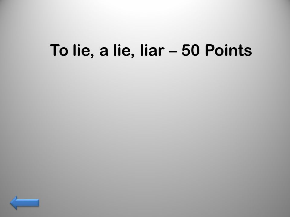 To lie, a lie, liar – 50 Points