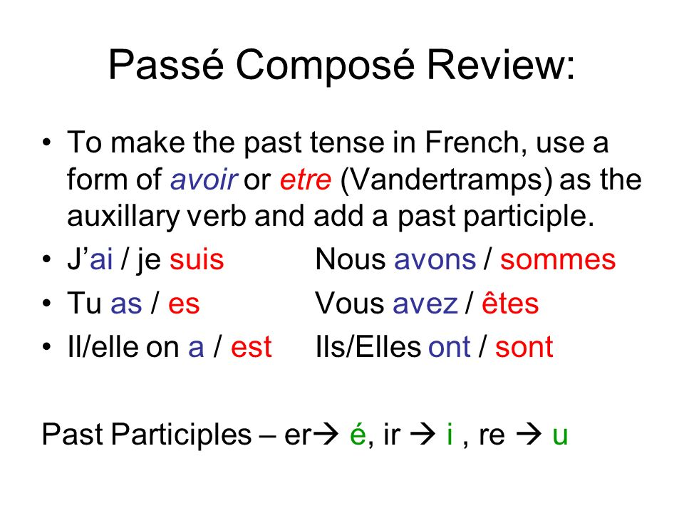 Passé Composé Review: To make the past tense in French, use a form of avoir or etre (Vandertramps) as the auxillary verb and add a past participle. Ja