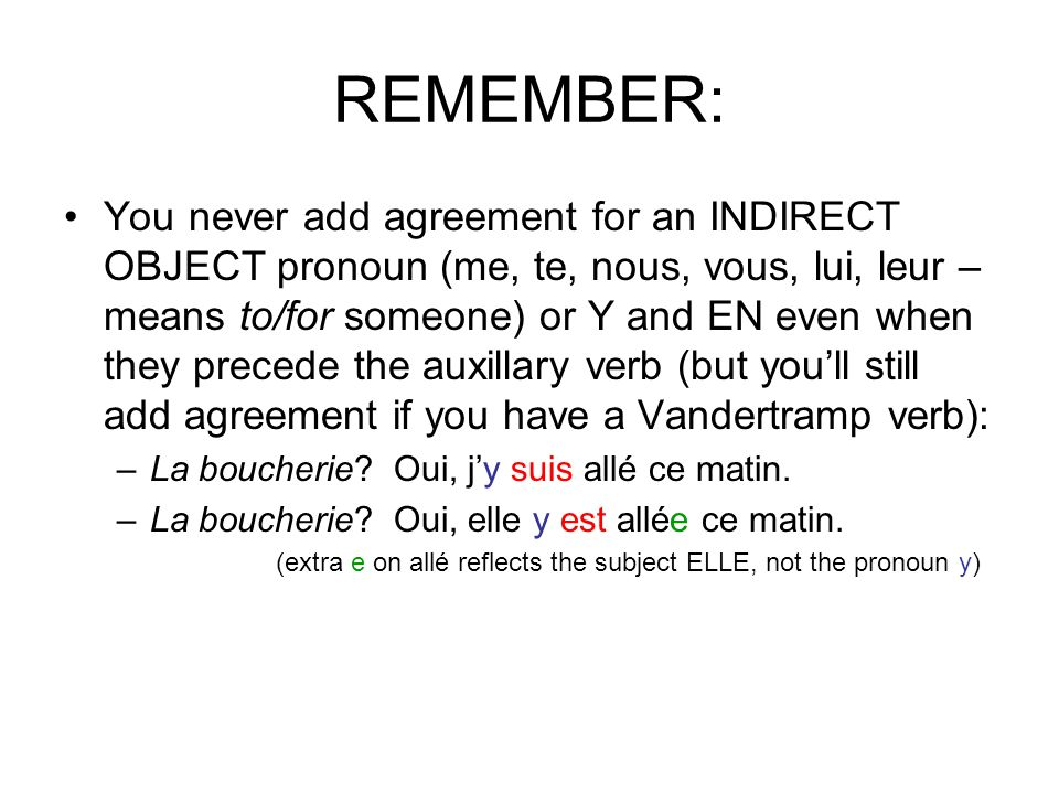 REMEMBER: You never add agreement for an INDIRECT OBJECT pronoun (me, te, nous, vous, lui, leur – means to/for someone) or Y and EN even when they pre