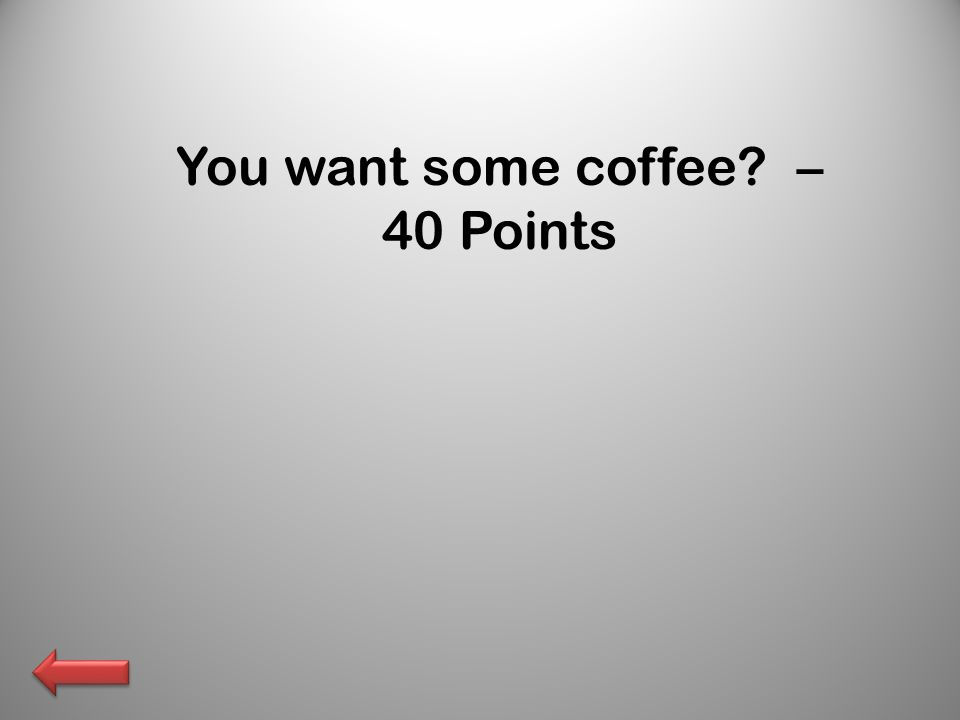You want some coffee – 40 Points