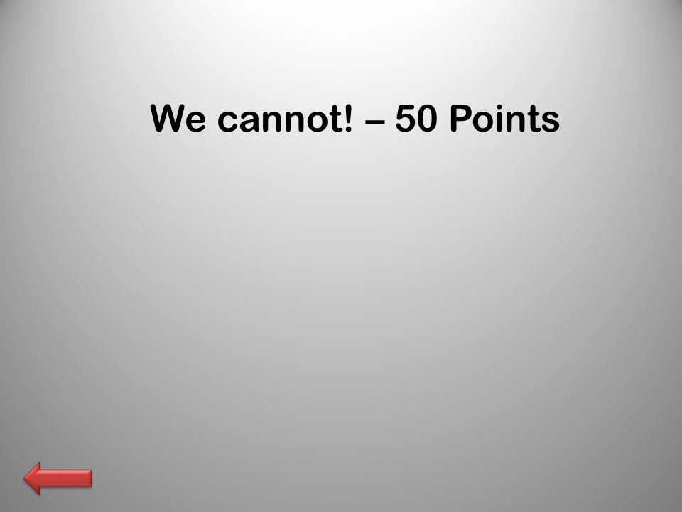 We cannot! – 50 Points