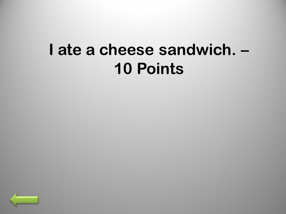 I ate a cheese sandwich. – 10 Points
