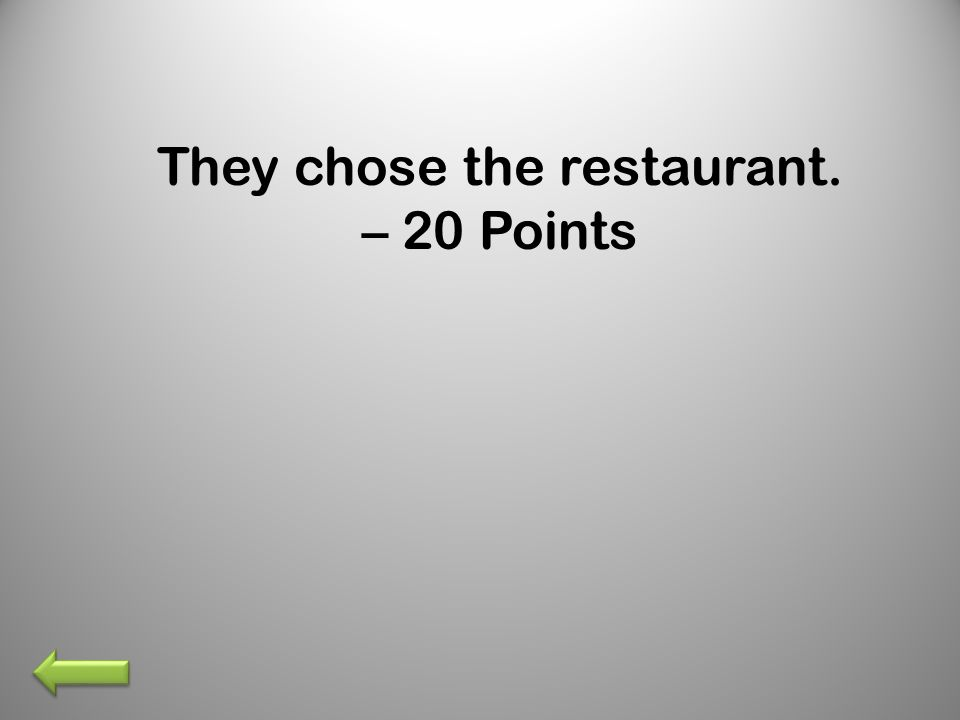 They chose the restaurant. – 20 Points