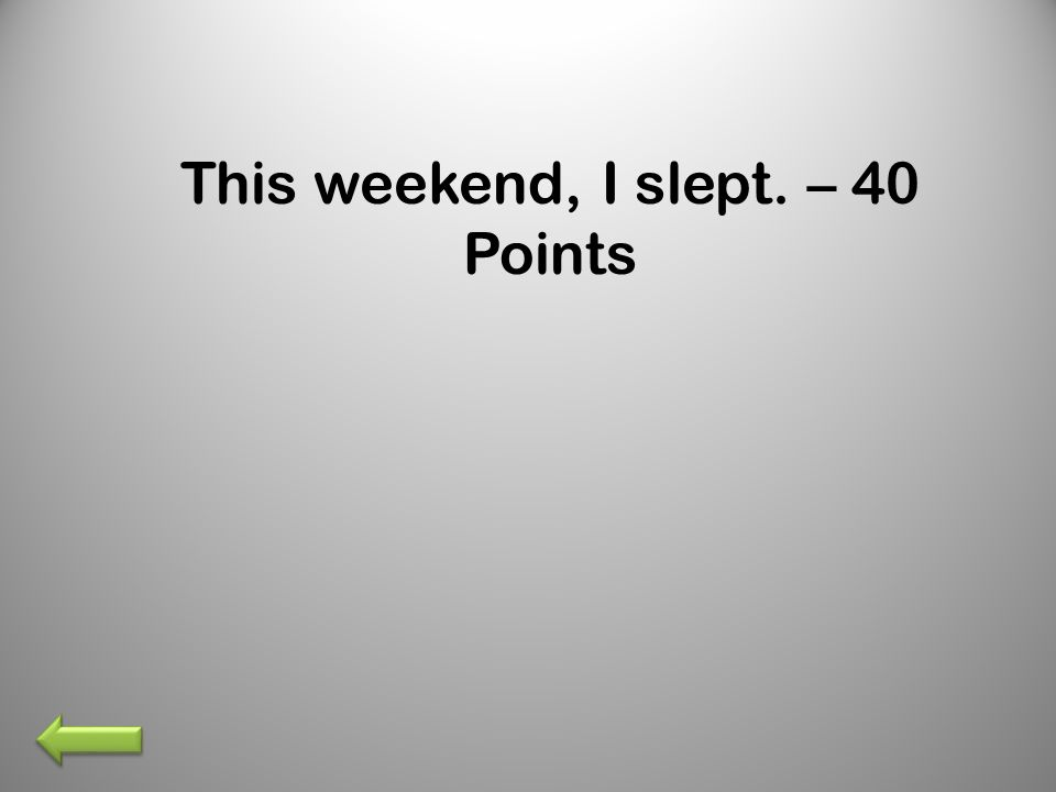 This weekend, I slept. – 40 Points