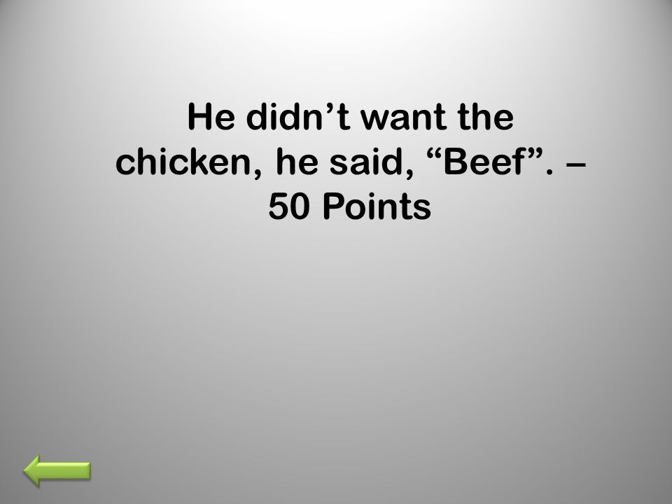 He didnt want the chicken, he said, Beef. – 50 Points
