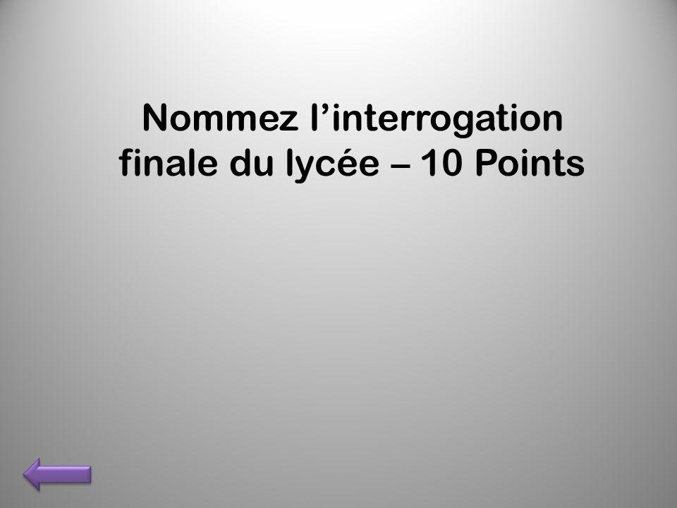 Nommez linterrogation finale du lycée – 10 Points