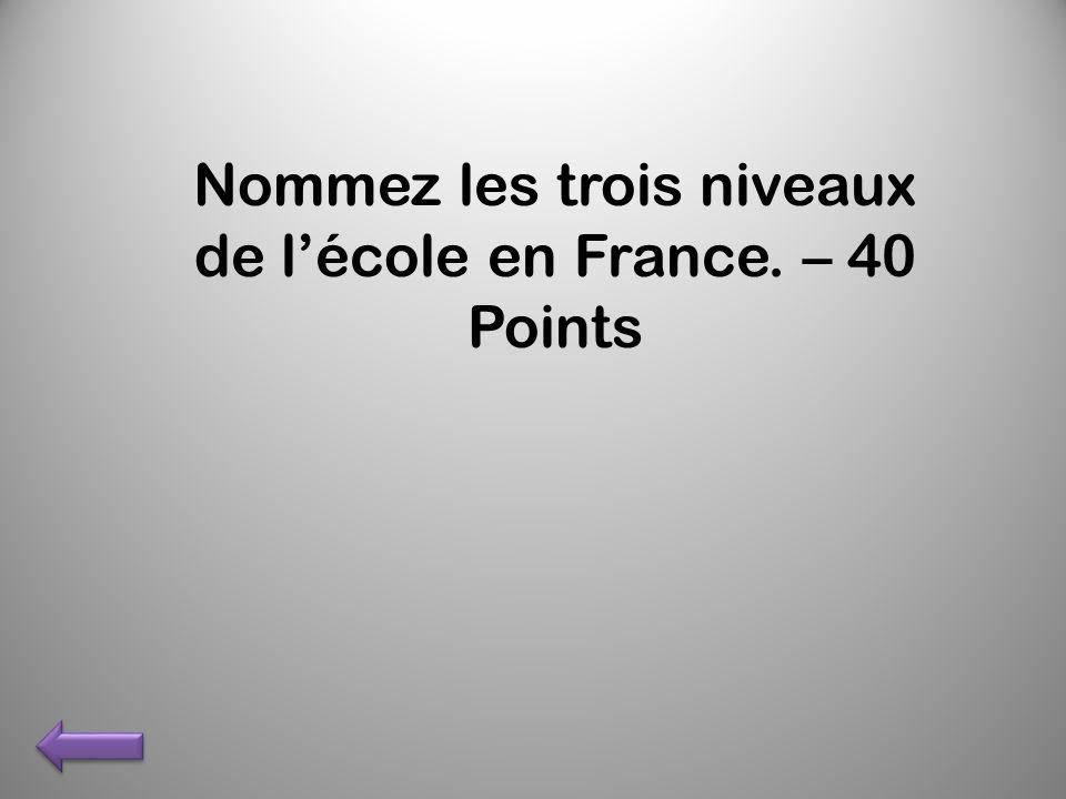Nommez les trois niveaux de lécole en France. – 40 Points