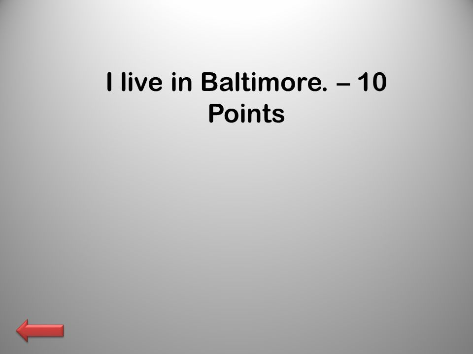 I live in Baltimore. – 10 Points