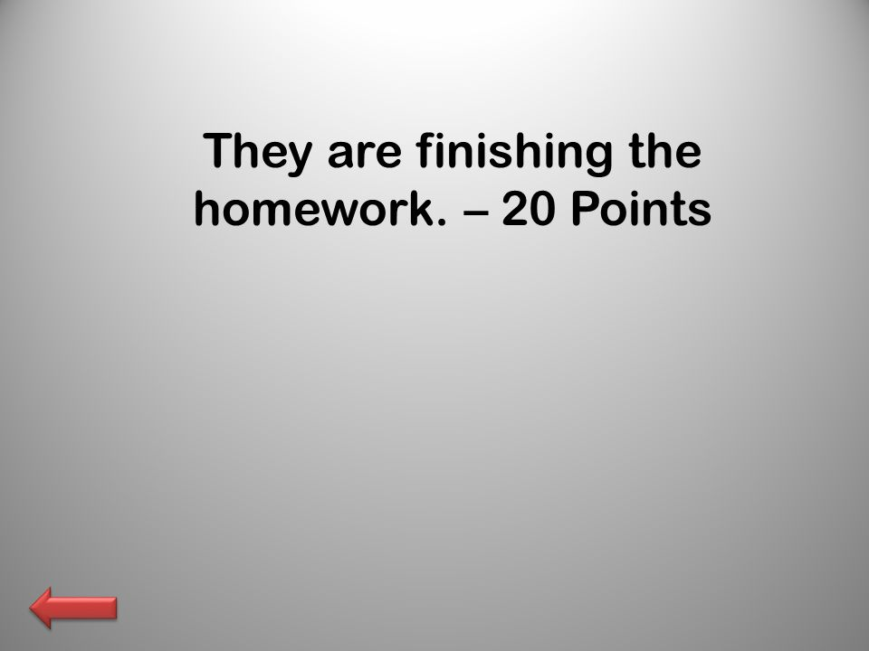 They are finishing the homework. – 20 Points