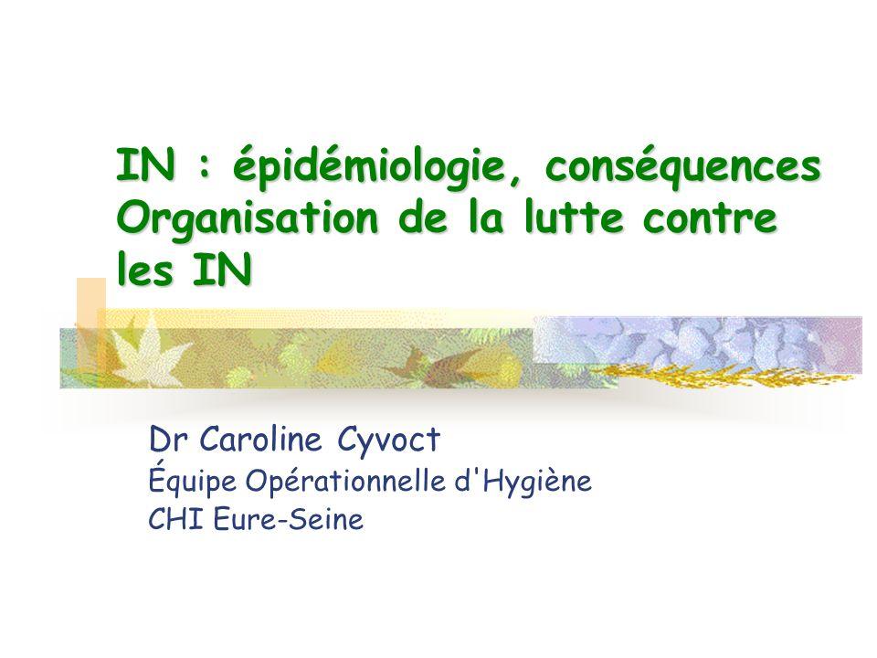 IN : épidémiologie, conséquences Organisation de la lutte contre les IN Dr Caroline Cyvoct Équipe Opérationnelle d'Hygiène CHI Eure-Seine