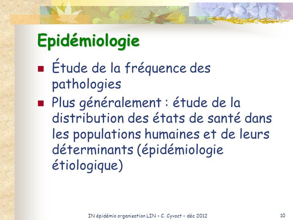 IN épidémio organisation LIN - C. Cyvoct - déc 2012 10 Epidémiologie Étude de la fréquence des pathologies Plus généralement : étude de la distributio