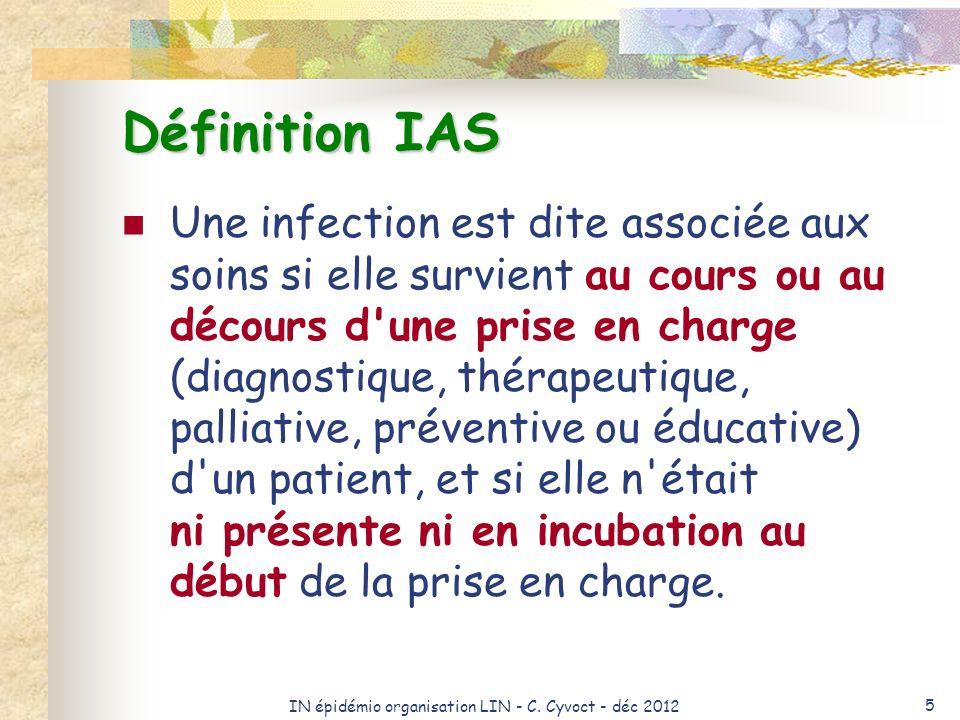 IN épidémio organisation LIN - C. Cyvoct - déc 2012 5 Définition IAS Une infection est dite associée aux soins si elle survient au cours ou au décours