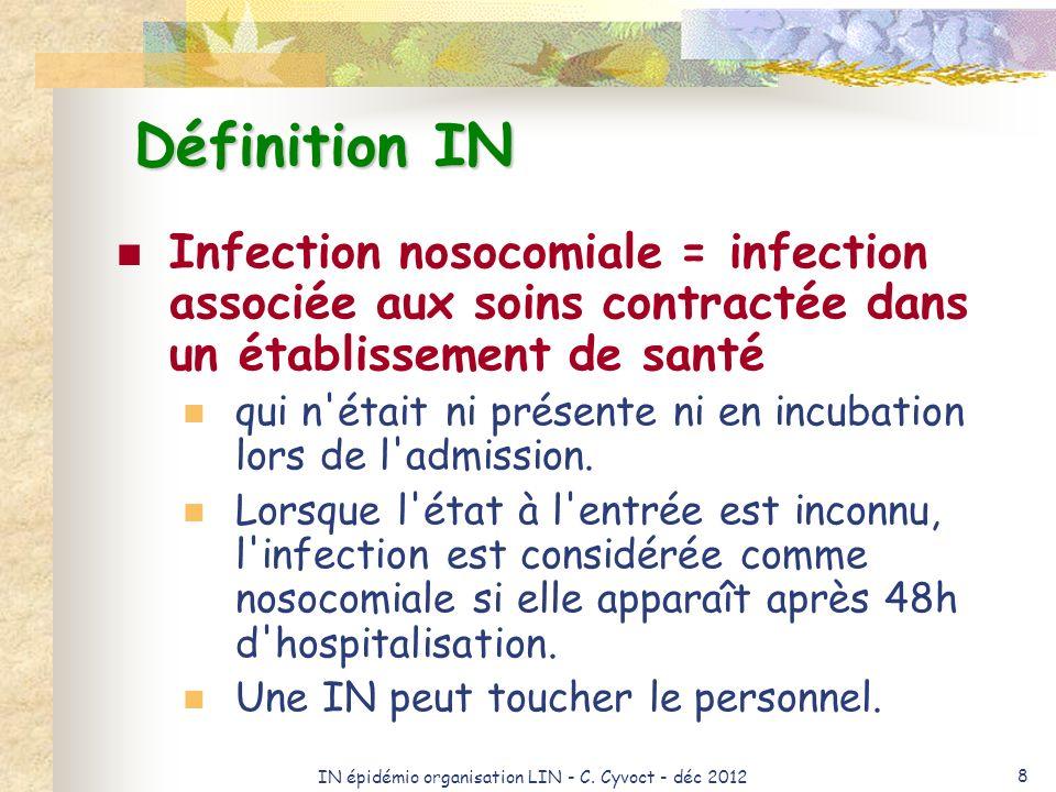 IN épidémio organisation LIN - C. Cyvoct - déc 2012 8 Définition IN Infection nosocomiale = infection associée aux soins contractée dans un établissem