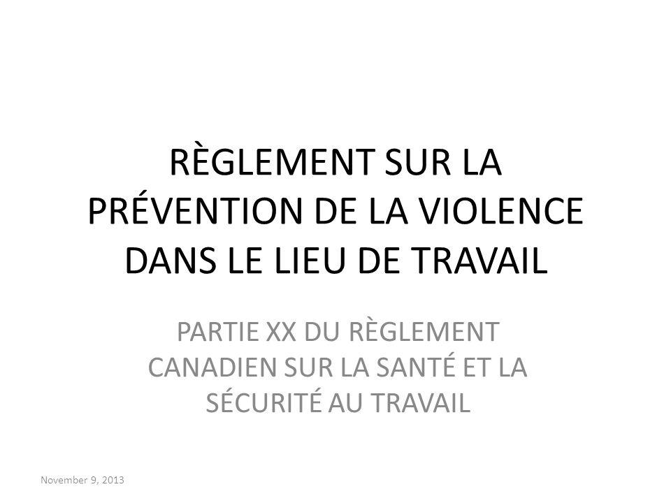 November 9, 2013 RÈGLEMENT SUR LA PRÉVENTION DE LA VIOLENCE DANS LE LIEU DE TRAVAIL PARTIE XX DU RÈGLEMENT CANADIEN SUR LA SANTÉ ET LA SÉCURITÉ AU TRA