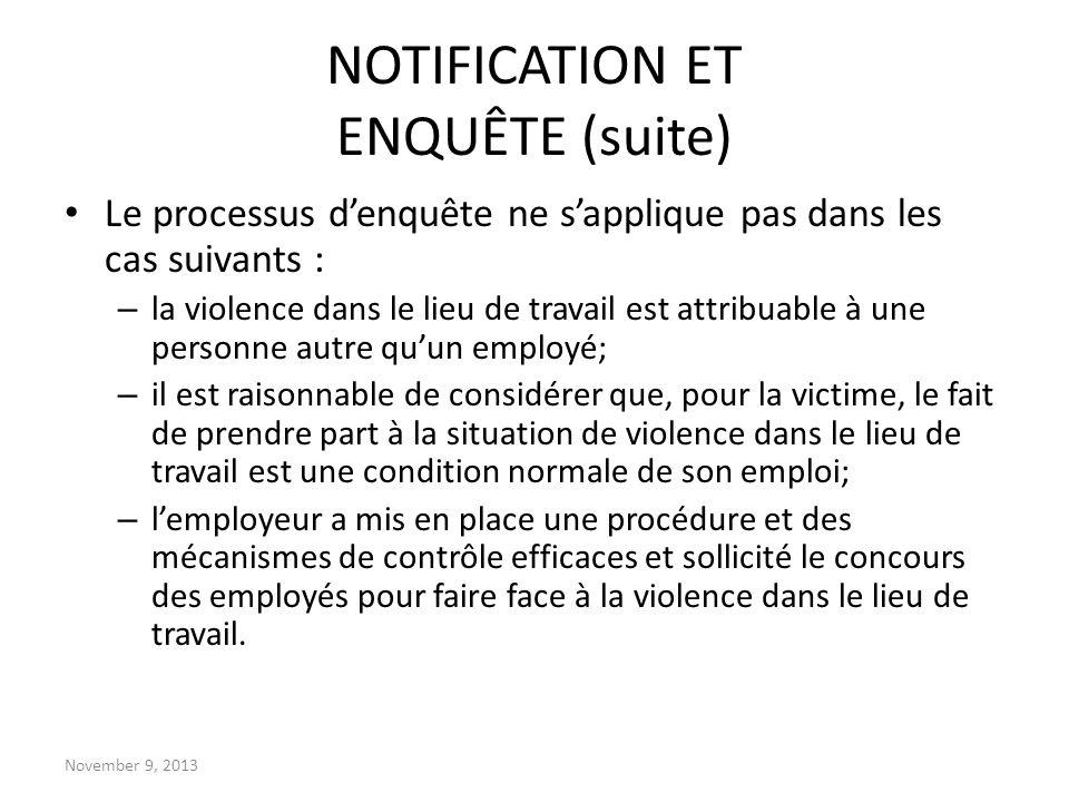 November 9, 2013 NOTIFICATION ET ENQUÊTE (suite) Le processus denquête ne sapplique pas dans les cas suivants : – la violence dans le lieu de travail