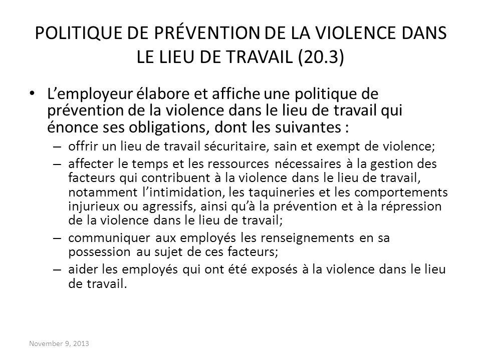 November 9, 2013 POLITIQUE DE PRÉVENTION DE LA VIOLENCE DANS LE LIEU DE TRAVAIL (20.3) Lemployeur élabore et affiche une politique de prévention de la