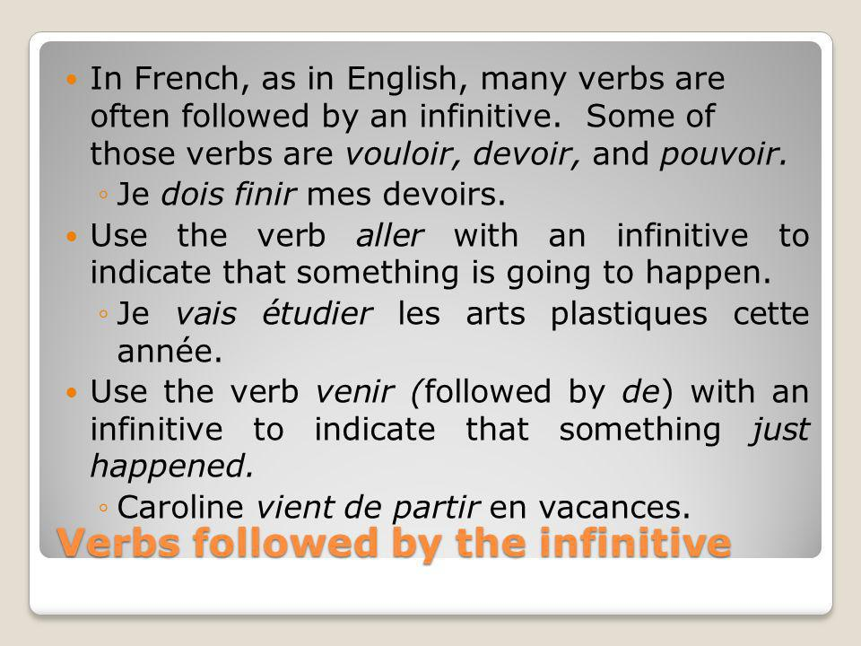 Verbs followed by the infinitive In French, as in English, many verbs are often followed by an infinitive. Some of those verbs are vouloir, devoir, an