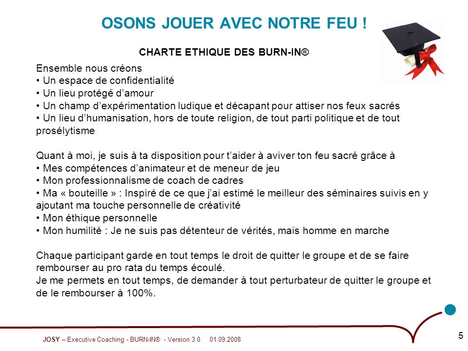 JOSY – Executive Coaching - BURN-IN® - Version 3.0 01.09.2008 5 OSONS JOUER AVEC NOTRE FEU .