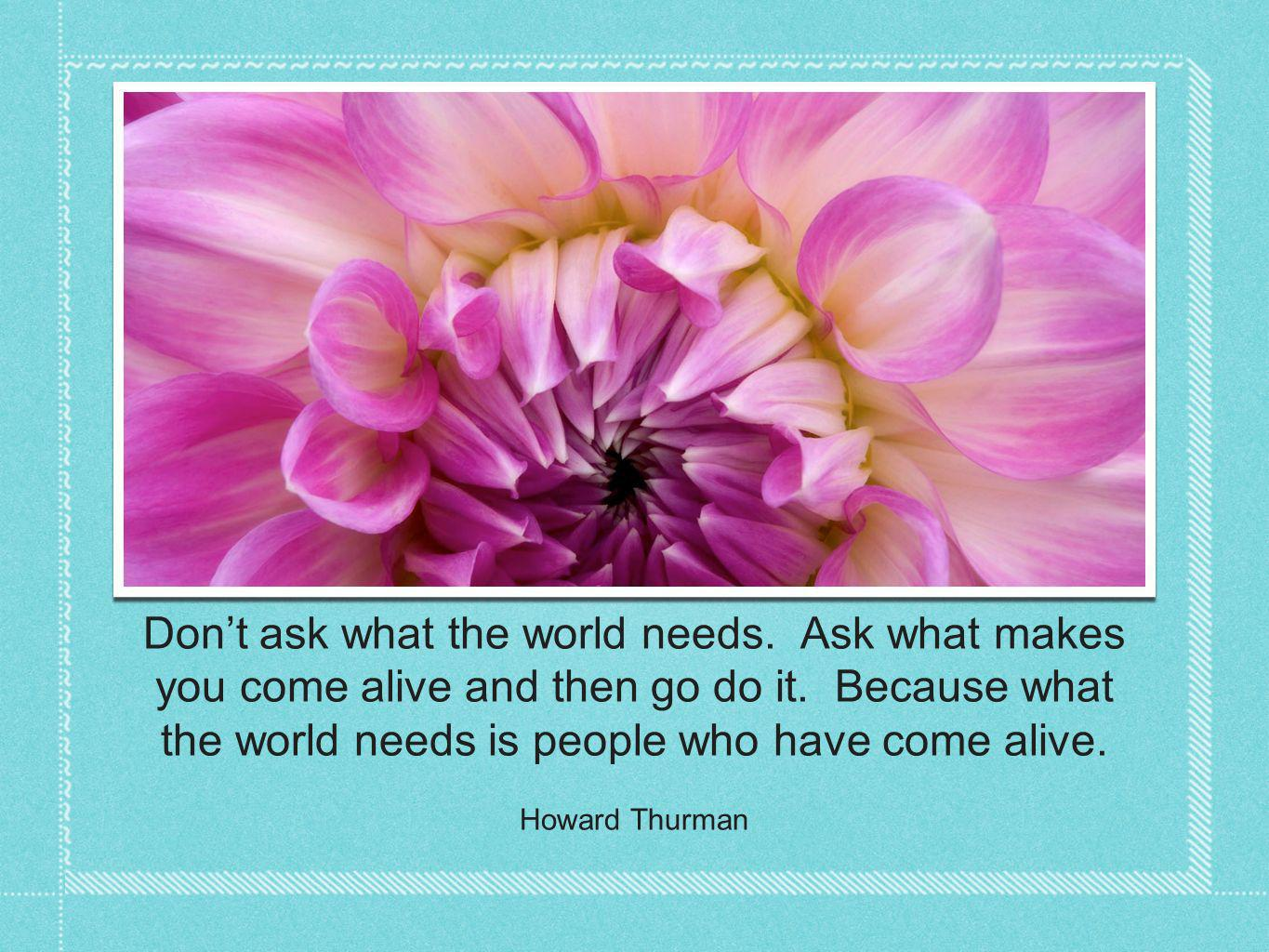 Dont ask what the world needs. Ask what makes you come alive and then go do it.