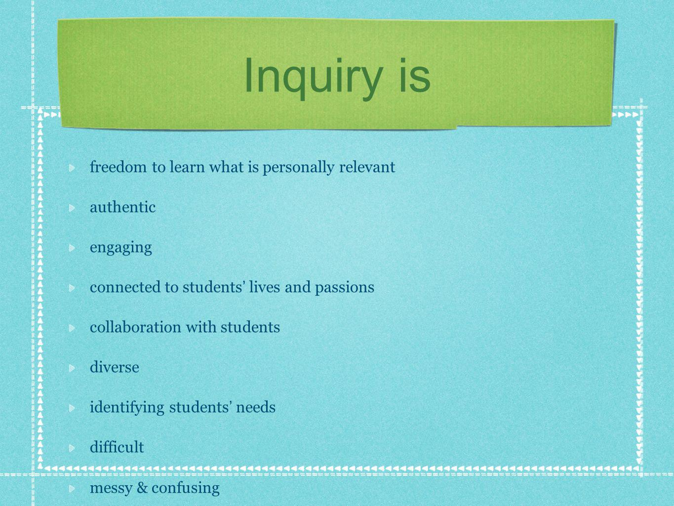 Inquiry is freedom to learn what is personally relevant authentic engaging connected to students lives and passions collaboration with students diverse identifying students needs difficult messy & confusing slow learning together finding courage taking risks fearless surrender time consuming