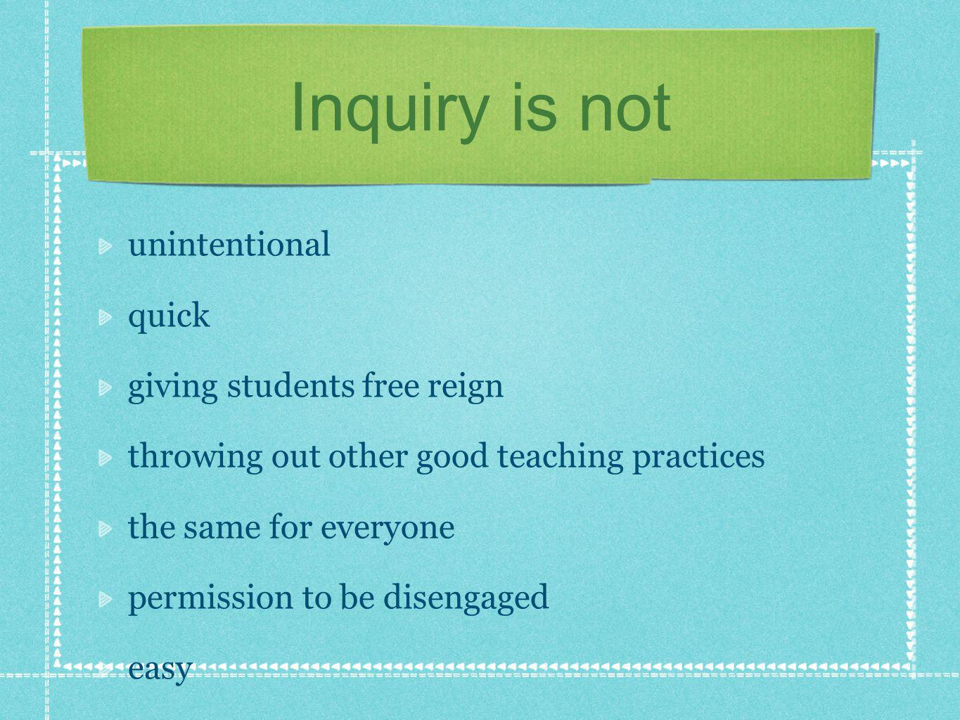 Inquiry is not unintentional quick giving students free reign throwing out other good teaching practices the same for everyone permission to be disengaged easy