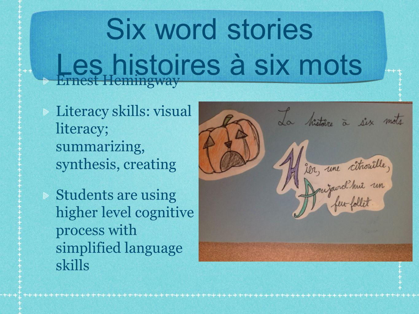 Six word stories Les histoires à six mots Ernest Hemingway Literacy skills: visual literacy; summarizing, synthesis, creating Students are using highe