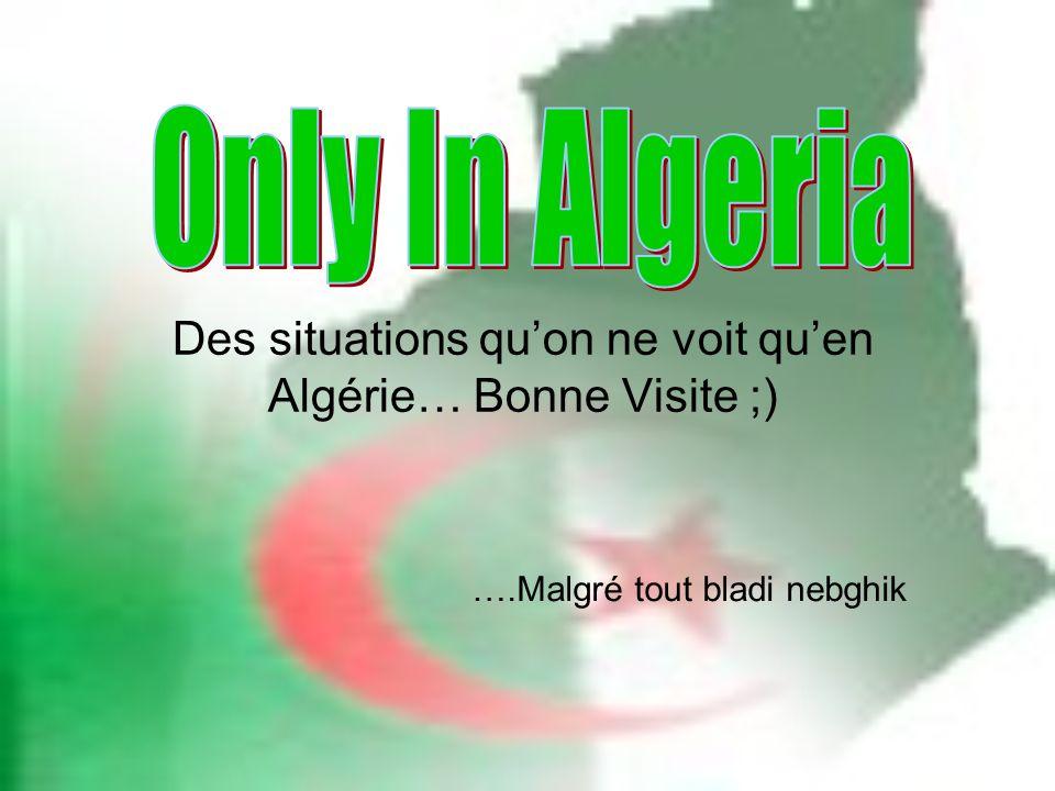Des situations quon ne voit quen Algérie… Bonne Visite ;) ….Malgré tout bladi nebghik