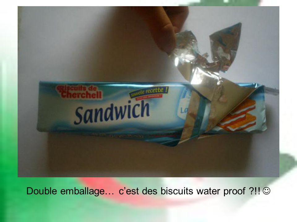 Double emballage… cest des biscuits water proof ?!!
