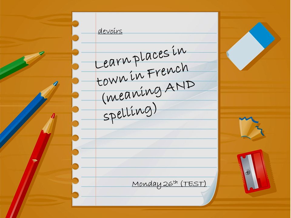devoirs Learn places in town in French (meaning AND spelling) Monday 26 th (TEST)