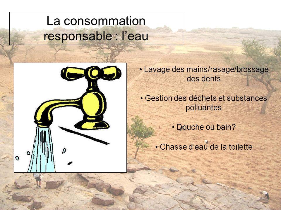 La consommation responsable : leau Lavage des mains/rasage/brossage des dents Gestion des déchets et substances polluantes Douche ou bain? Chasse deau
