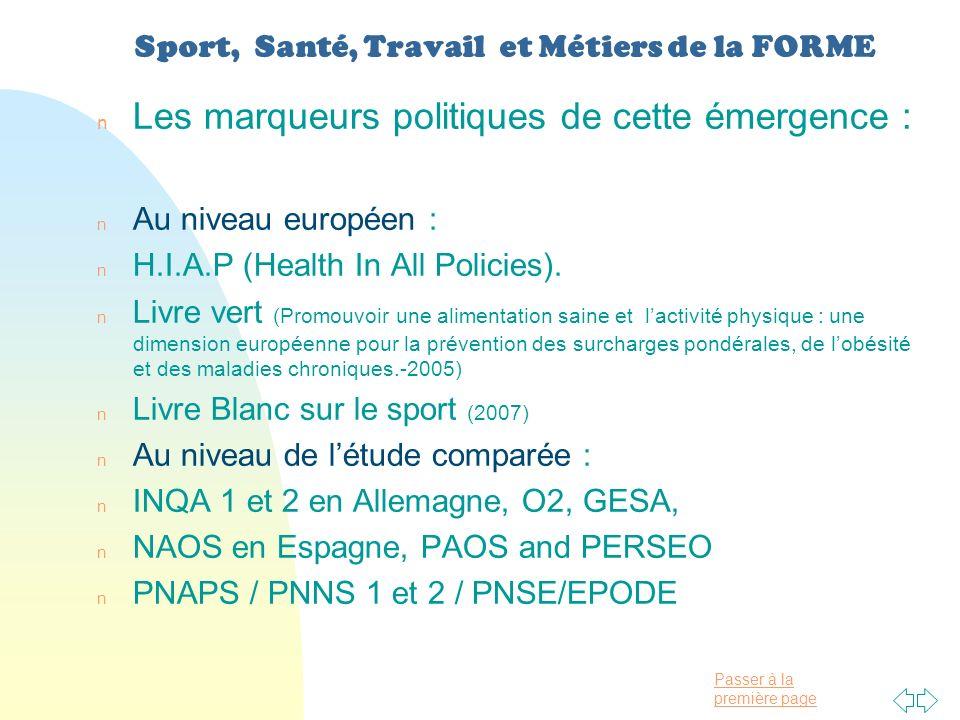 Passer à la première page Sport, Santé, Travail et Métiers de la FORME n Les marqueurs politiques de cette émergence : n Au niveau européen : n H.I.A.P (Health In All Policies).