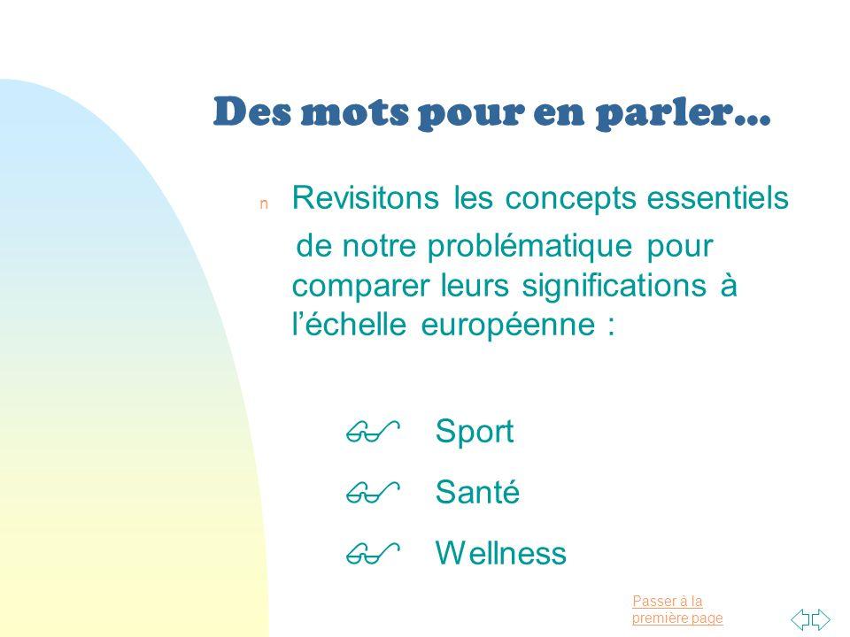 Passer à la première page Des mots pour en parler… n Revisitons les concepts essentiels de notre problématique pour comparer leurs significations à léchelle européenne : Sport Santé Wellness