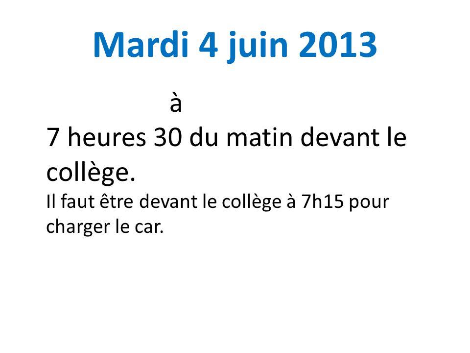 Mardi 4 juin 2013 à 7 heures 30 du matin devant le collège. Il faut être devant le collège à 7h15 pour charger le car.