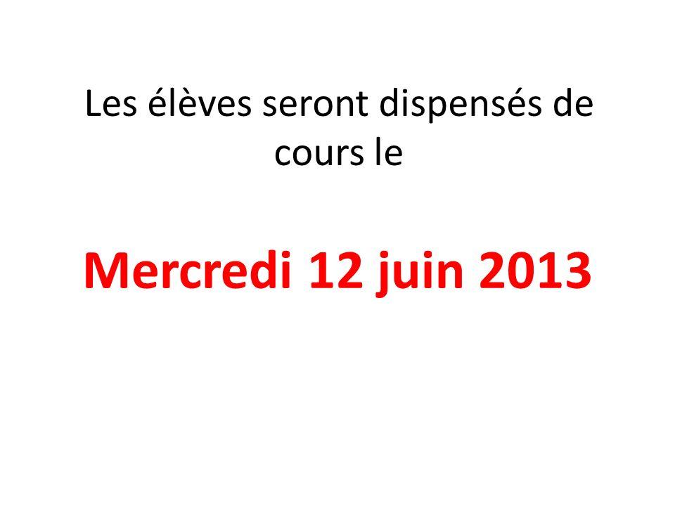 Les élèves seront dispensés de cours le Mercredi 12 juin 2013