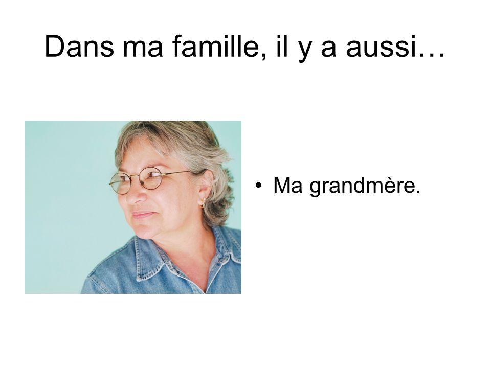 Dans ma famille, il y a aussi… Ma grandmère.
