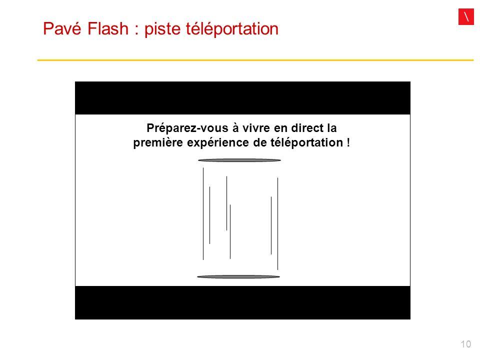 10 Pavé Flash : piste téléportation Préparez-vous à vivre en direct la première expérience de téléportation !